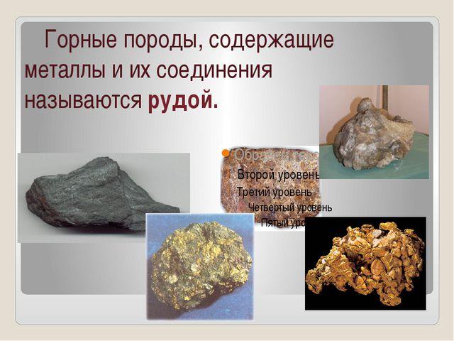 Горные породы, содержащие металлы и их соединения называются рудой.