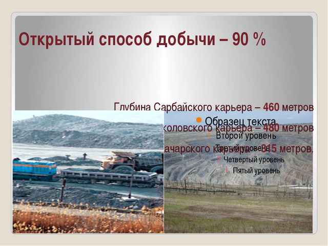 Открытый способ добычи – 90 % Глубина Сарбайского карьера – 460 метров Глубин...