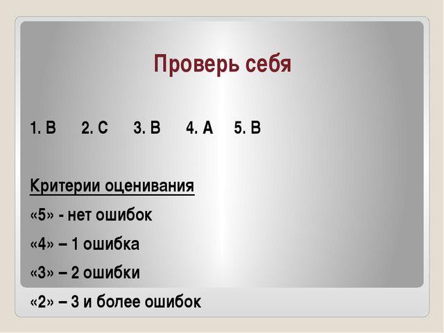 Проверь себя 1. В 2. С 3. В 4. А 5. В Критерии оценивания «5» - нет ошибок «4...