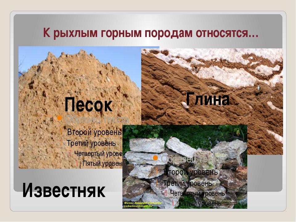 К рыхлым горным породам относятся… Песок Глина Известняк