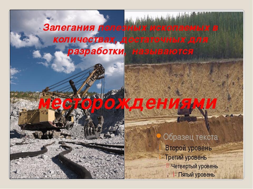Залегания полезных ископаемых в количествах, достаточных для разработки, наз...