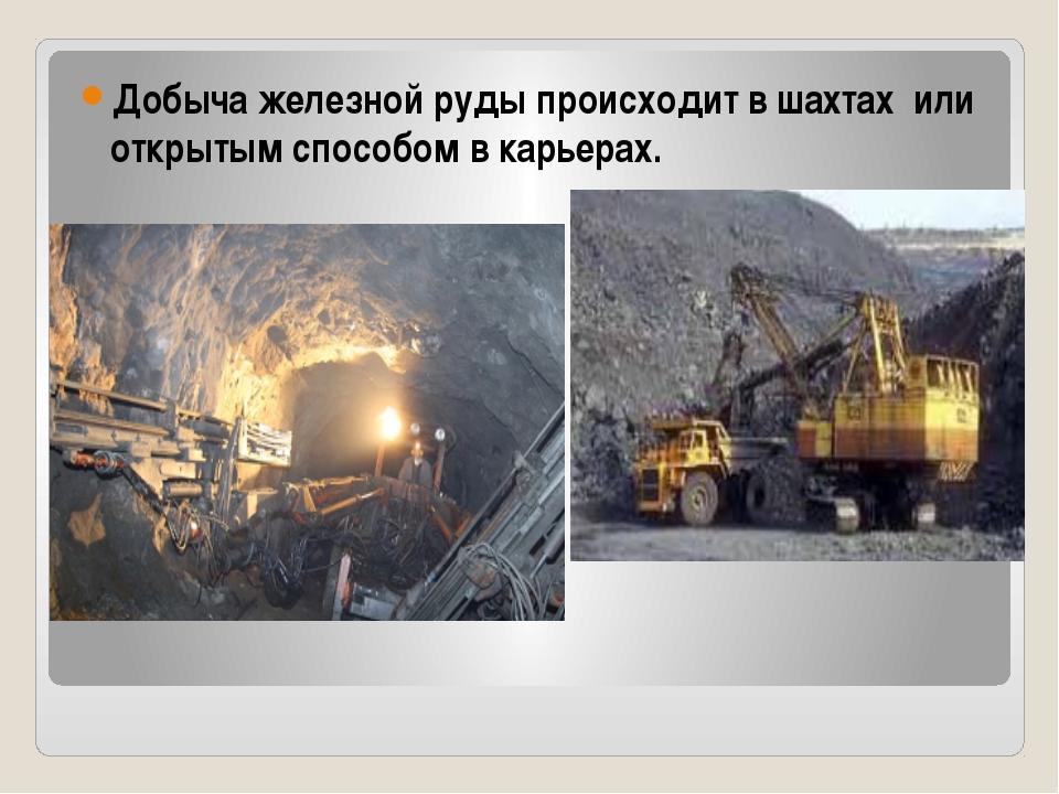 Добыча железной руды происходит в шахтах или открытым способом в карьерах.
