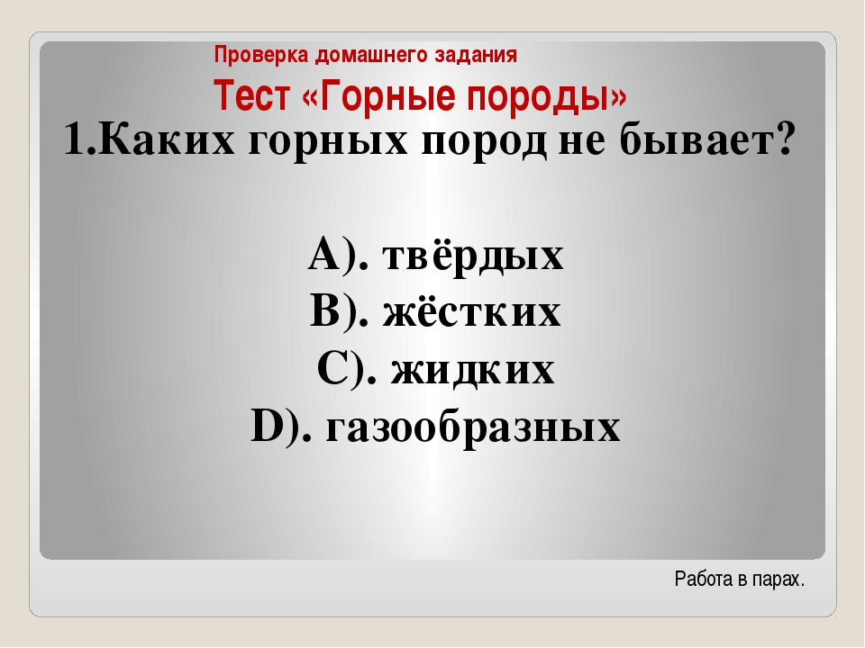 Проверка домашнего задания Тест «Горные породы» Каких горных пород не бывает?...