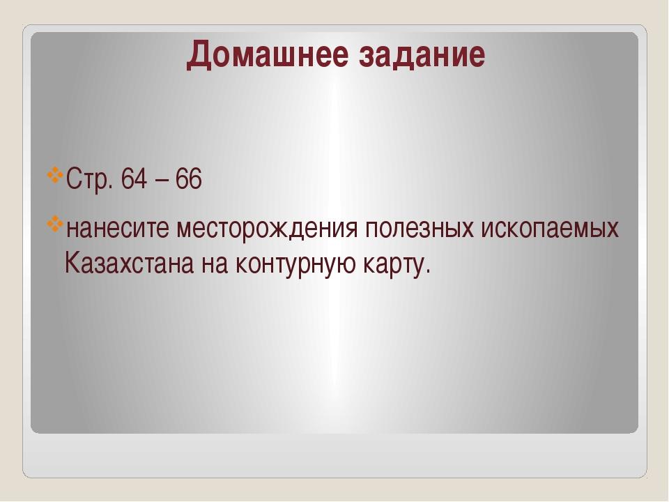 Домашнее задание Стр. 64 – 66 нанесите месторождения полезных ископаемых Каза...