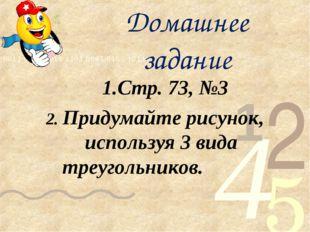 Домашнее задание 1.Стр. 73, №3 2. Придумайте рисунок, используя 3 вида треуго