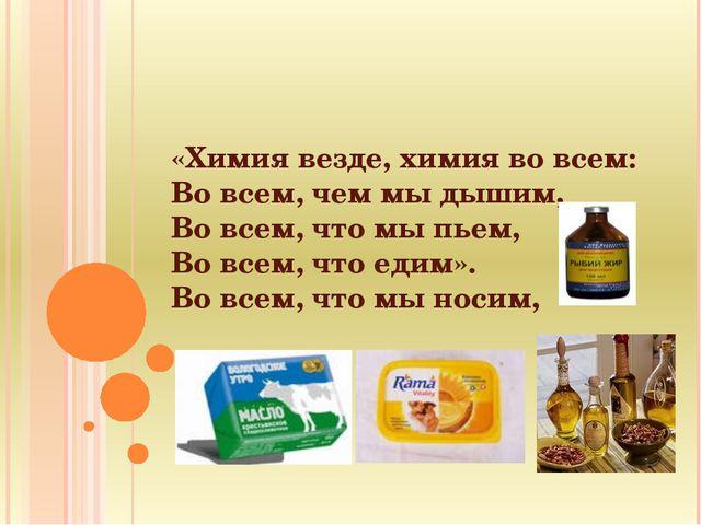 «Химия везде, химия во всем: Во всем, чем мы дышим, Во всем, что мы пьем, Во...