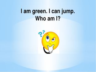 I am green. I can jump. Who am I?