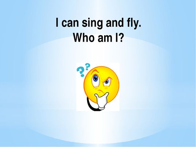 I can sing and fly. Who am I?