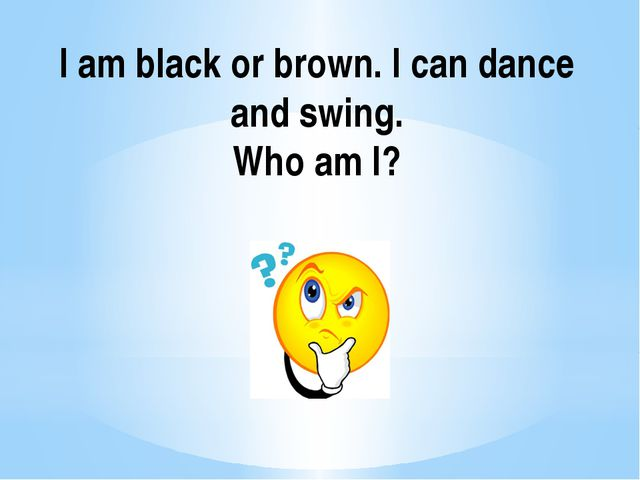 I am black or brown. I can dance and swing. Who am I?