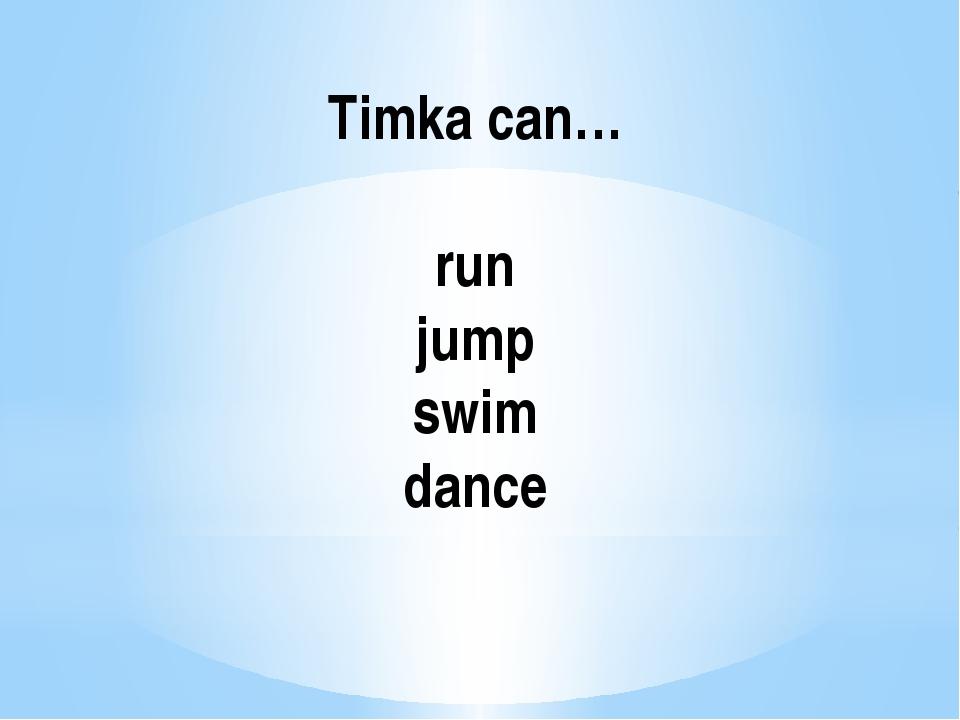 Timka can… run jump swim dance