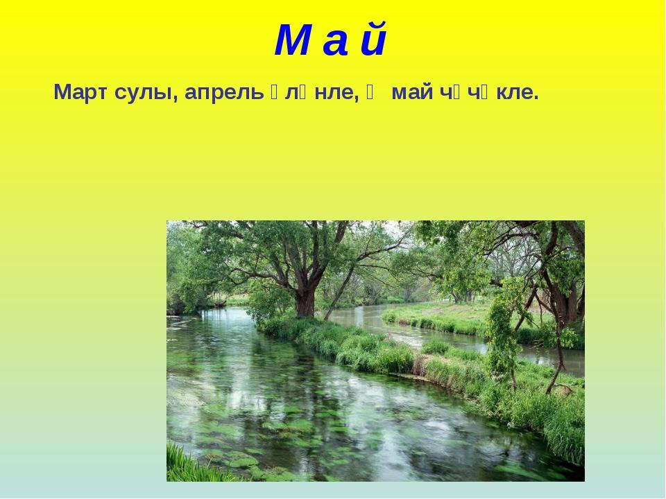 М а й Март сулы, апрель үләнле, Ә май чәчәкле.
