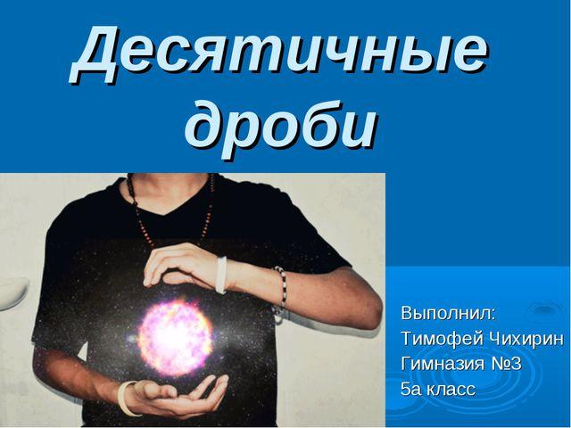 Десятичные дроби Выполнил: Тимофей Чихирин Гимназия №3 5а класс