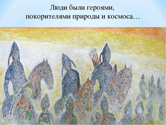Люди были героями, покорителями природы и космоса…
