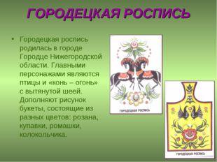 ГОРОДЕЦКАЯ РОСПИСЬ Городецкая роспись родилась в городе Городце Нижегородской