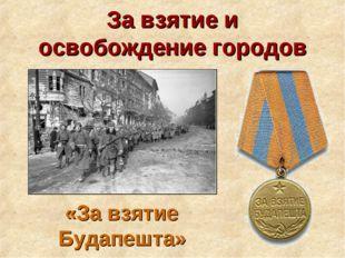 За взятие и освобождение городов «За взятие Будапешта»