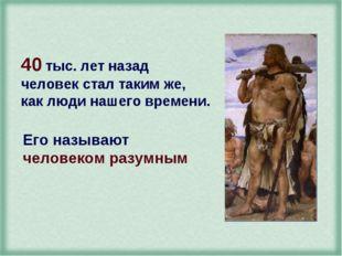 40 тыс. лет назад человек стал таким же, как люди нашего времени. Его называю