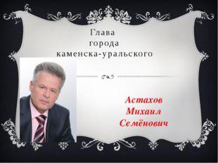 Глава города каменска-уральского Астахов Михаил Семёнович