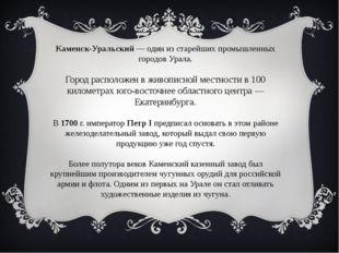 Каменск-Уральский — один из старейших промышленных городов Урала. Город распо