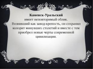 Каменск-Уральский имеет неповторимый облик. Возникший как завод-крепость, он