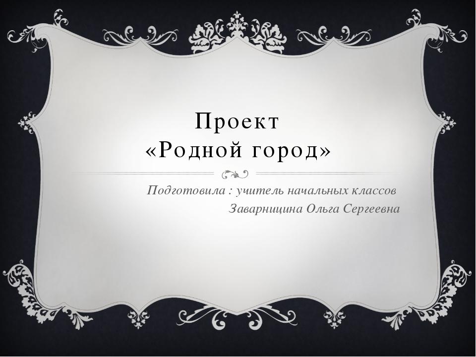 Проект «Родной город» Подготовила : учитель начальных классов Заварницина Оль...