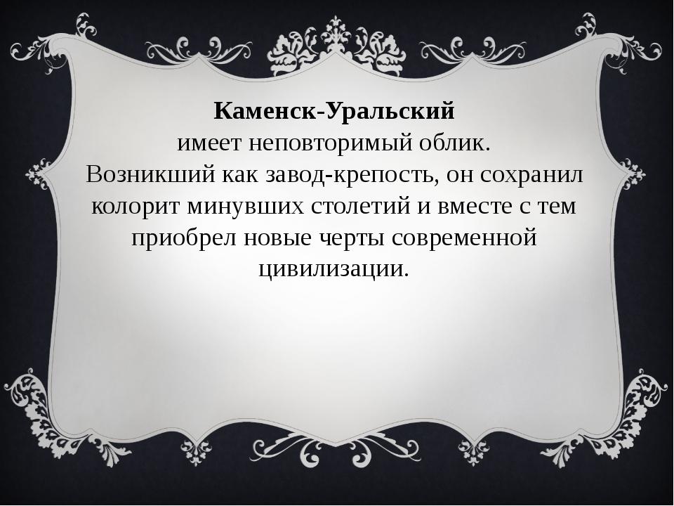 Каменск-Уральский имеет неповторимый облик. Возникший как завод-крепость, он...