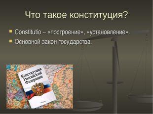 Что такое конституция? Constitutio – «построение», «установление». Основной з