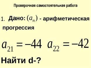 Проверочная самостоятельная работа Дано: - арифметическая Найти d-? прогресси