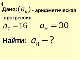 Дано: Найти: прогрессия - арифметическая 4.