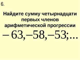 Найдите сумму четырнадцати первых членов арифметической прогрессии 6.