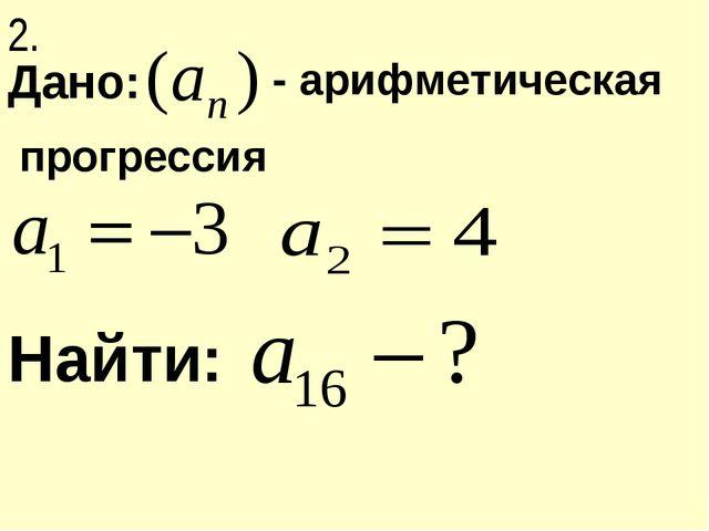 Дано: Найти: - арифметическая прогрессия 2.