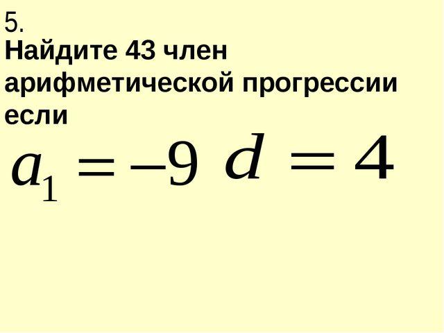 Найдите 43 член арифметической прогрессии если 5.