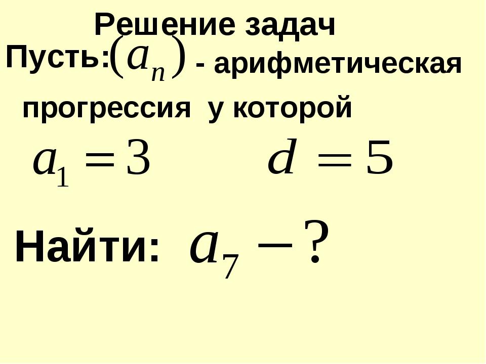 Пусть: Найти: прогрессия - арифметическая у которой Решение задач