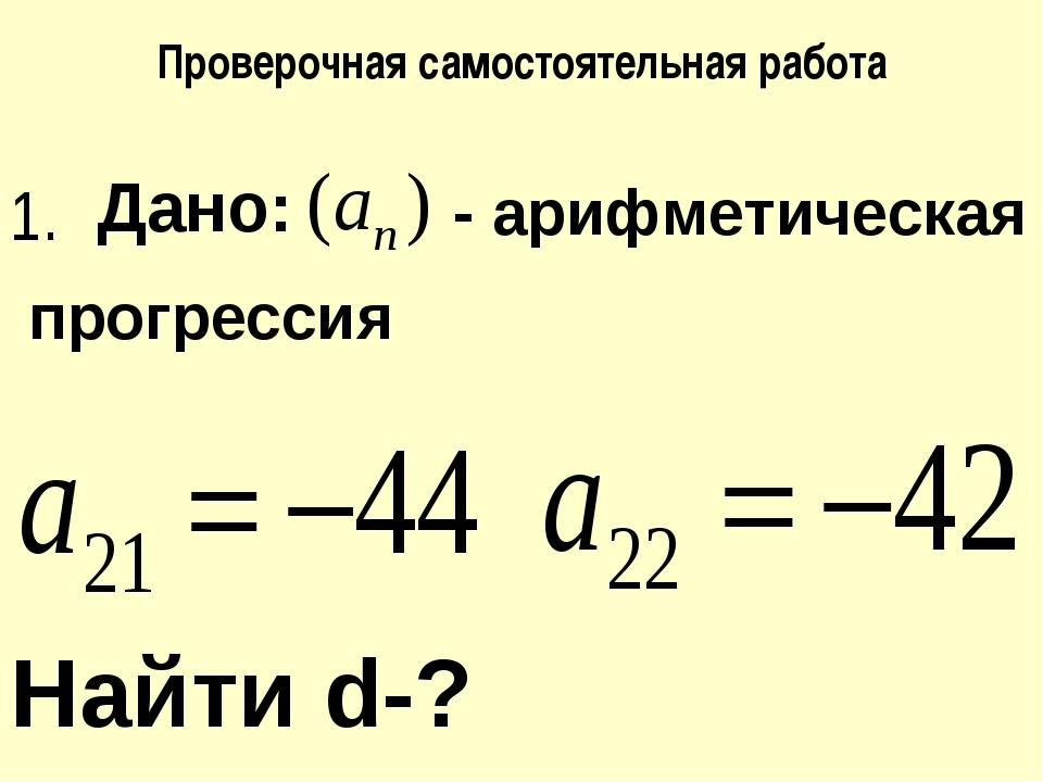 Проверочная самостоятельная работа Дано: - арифметическая Найти d-? прогресси...