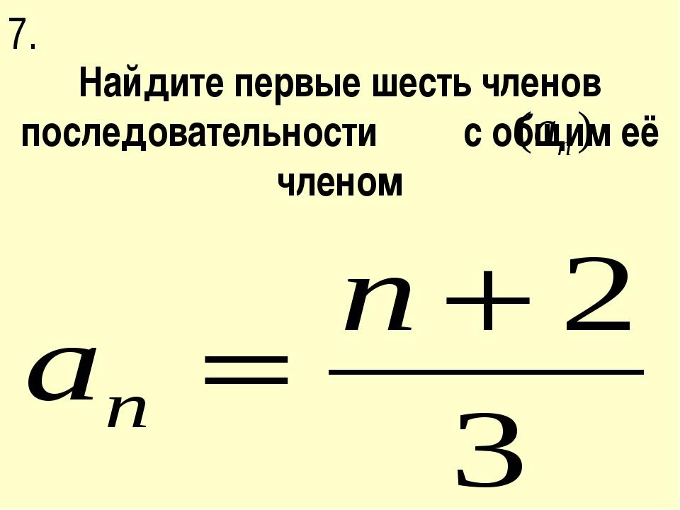 Найдите первые шесть членов последовательности с общим её членом 7.