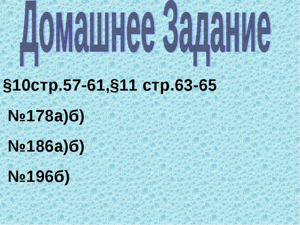 §10стр.57-61,§11 стр.63-65 №178а)б) №186а)б) №196б)