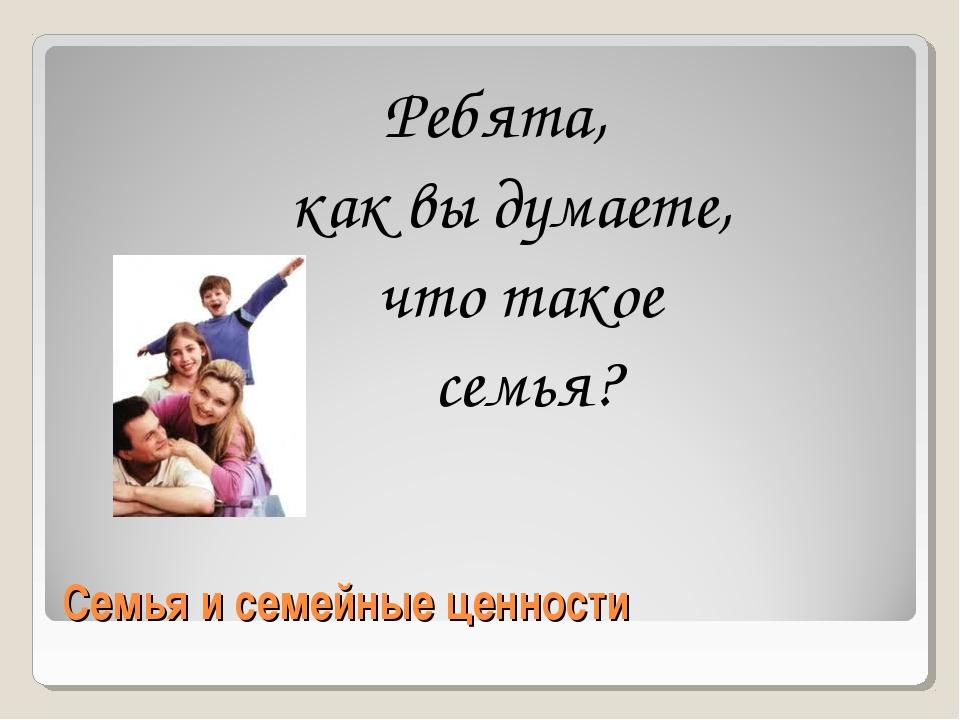 Семья и семейные ценности Ребята, как вы думаете, что такое семья?