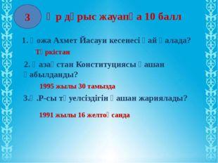 3 Әр дұрыс жауапқа 10 балл 1. Қожа Ахмет Йасауи кесенесі қай қалада? Түркіста