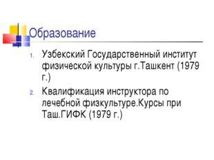 Образование Узбекский Государственный институт физической культуры г.Ташкент