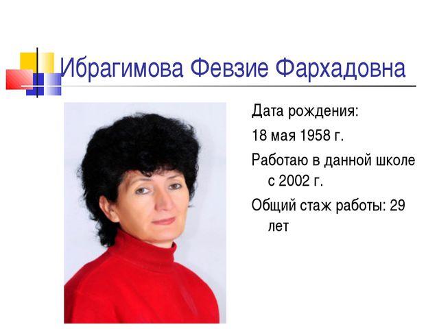 Ибрагимова Февзие Фархадовна Дата рождения: 18 мая 1958 г. Работаю в данной ш...