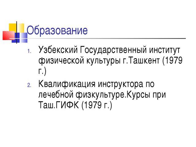 Образование Узбекский Государственный институт физической культуры г.Ташкент...