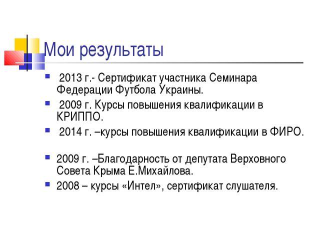 Мои результаты 2013 г.- Сертификат участника Семинара Федерации Футбола Украи...