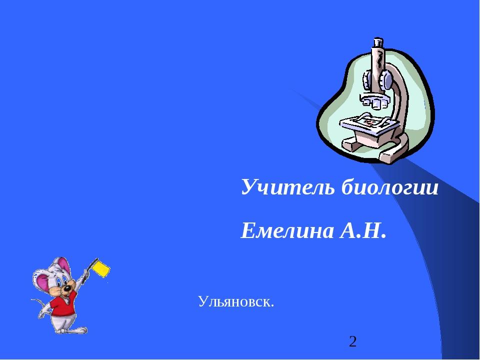 Учитель биологии Емелина А.Н. Ульяновск.