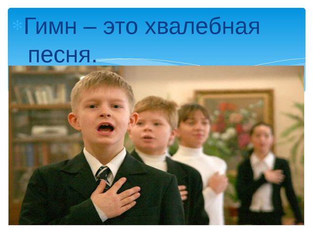 Гимн – это хвалебная песня.