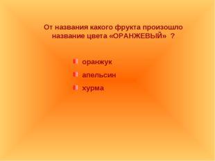 От названия какого фрукта произошло название цвета «ОРАНЖЕВЫЙ» ? оранжук апел
