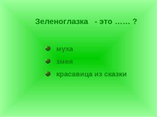 Зеленоглазка - это …… ? муха змея красавица из сказки