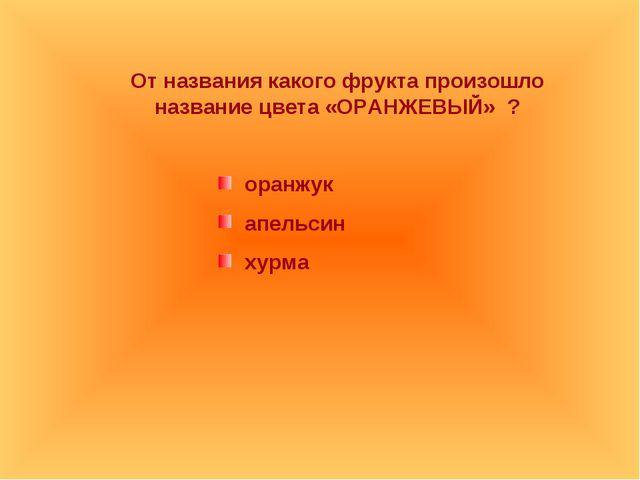 От названия какого фрукта произошло название цвета «ОРАНЖЕВЫЙ» ? оранжук апел...
