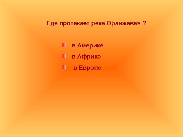 Где протекает река Оранжевая ? в Америке в Африке в Европе