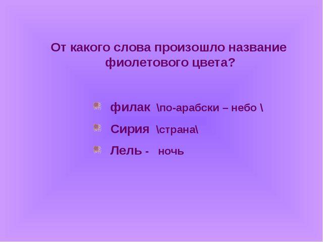 От какого слова произошло название фиолетового цвета? филак \по-арабски – неб...