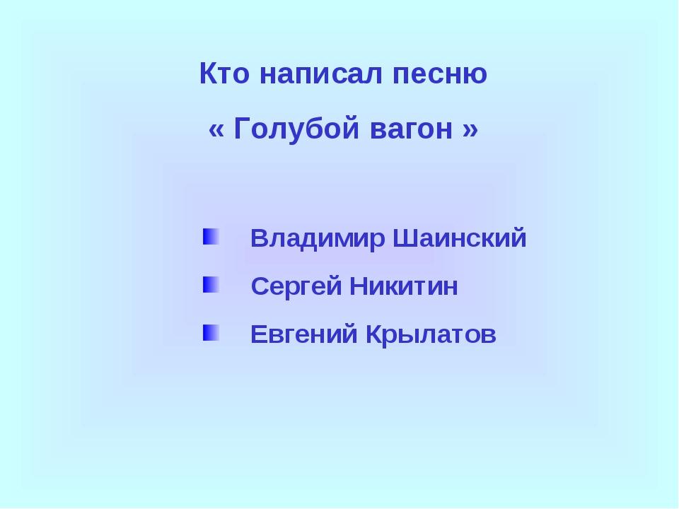 Кто написал песню « Голубой вагон » Владимир Шаинский Сергей Никитин Евгений...
