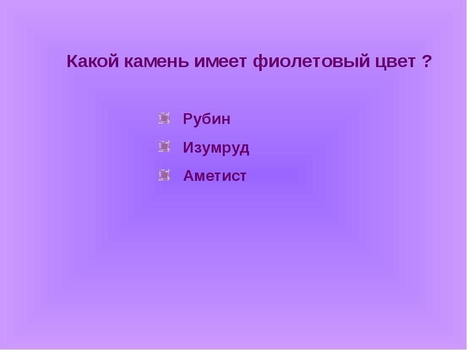 Какой камень имеет фиолетовый цвет ? Рубин Изумруд Аметист